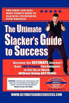 The Ultimate Slacker's Guide to Success: Over a 140 Sure-Fire Ways to Get by at Work Without Doing Anything