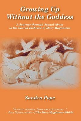 Growing Up Without the Goddess: A Journey Through Sexual Abuse to the Sacred Embrace of Mary Magdalene