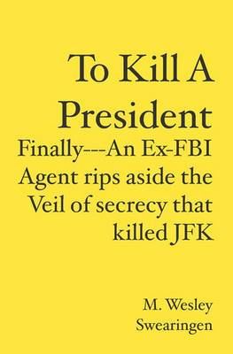 To Kill a President: Finally---An Ex-FBI Agent Rips Aside the Veil of Secrecy That Killed JFK