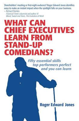 What Can Chief Executives Learn From Standup Comedians?: Fifty Essential Skills Top Performers Perfect.