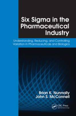 Six Sigma in the Pharmaceutical Industry: Understanding, Reducing, and Controlling Variation in Pharmaceuticals and Biologics