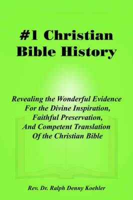 #1 Christian Bible History: Revealing the Wonderful Evidence For the Divine Inspiration, Faithful Preservation, And Competent Translation Of the Christian Bible