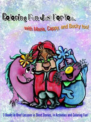 Coloring Fun Just For You... with Mazie, Cappy, and Bucky Too!: 3 Books in One! Lessons in Short Stories, in Activities and Coloring Fun!