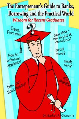The Entrepreneur's Guide to Banks, Borrowing and the Practical World: Wisdom for Recent Graduates