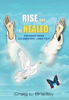 Rise and be Healed: Freedom from Alcoholism / Addiction
