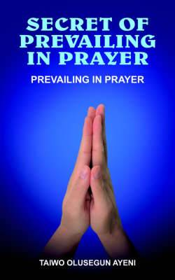 Secret of Prevailing in Prayer: Prevailing in Prayer