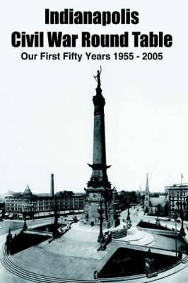 Indianapolis Civil War Round Table: Our First Fifty Years 1955 - 2005