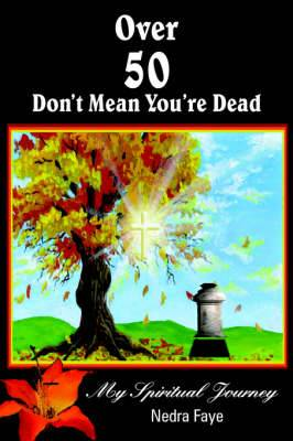 Over 50 Don't Mean You're Dead: My Spiritual Journey