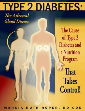 Type 2 Diabetes: The Adrenal Gland Disease: The Cause of Type 2 Diabetes and a Nutrition Program That Takes Control!