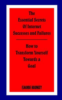 The Essential Secrets of Internet Successes and Failures: How to Transform Yourself Towards a Goal