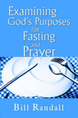 Examining God's Purposes for Fasting and Prayer: Bringing Our Understanding and Motives in Line with the Word to Ensure Effectiveness