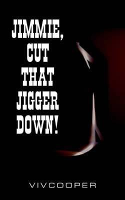 Jimmie, Cut That Jigger Down!