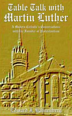 Table Talk with Martin Luther: A Modern Catholic's Conversations with the Founder of Protestantism