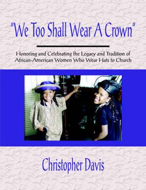 We Too Shall Wear A Crown : Honoring and Celebrating the Legacy and Tradition of African-American Women Who Wear Hats to Church