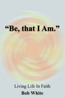 Be, That I Am.