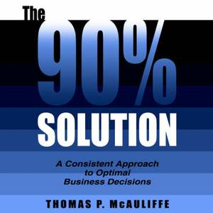 The 90% Solution: A Consistent Approach to Optimal Business Decisions
