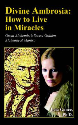 Divine Ambrosia: How to Live in Miracles: Great Alchemist's Secret Golden Alchemical Mantra