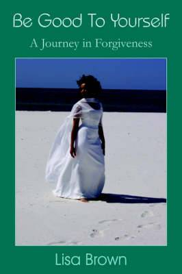 Be Good To Yourself: A Journey in Forgiveness