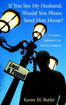 If You See My Husband, Would You Please Send Him Home?: Christian Families Can Survive Adultery