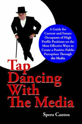 Tap Dancing with the Media: A Guide for Current and Future Occupants of High Profile Positions on the Most Effective Ways to Create a Positive Public Perception Through the Media