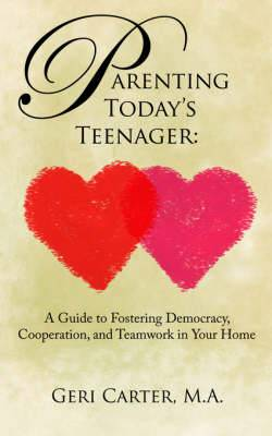 Parenting Today's Teenager: A Guide to Fostering Democracy, Cooperation, and Teamwork in Your Home