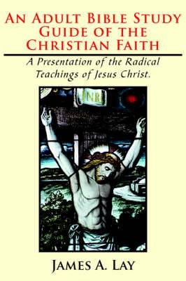 An Adult Bible Study Guide of the Christian Faith: A Presentation of the Radical Teachings of Jesus Christ.
