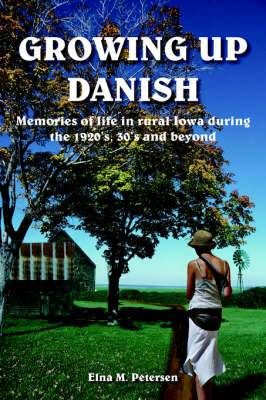 Growing Up Danish: Memories of Life in Rural Iowa During the 1920's, 30's and Beyond