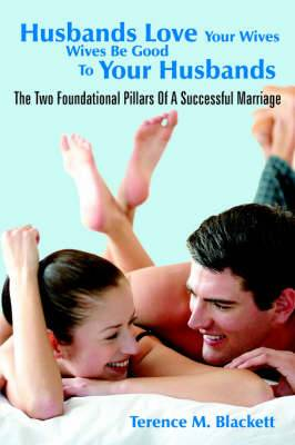 Husbands Love Your Wives Wives Be Good To Your Husbands: The Two Foundational Pillars Of A Successful Marriage