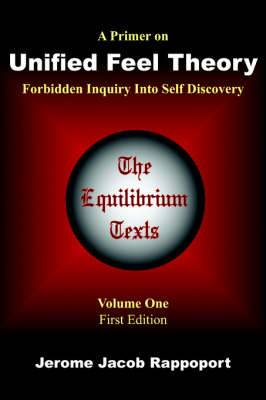 A Primer on Unified Feel Theory: Forbidden Inquiry Into Self Discovery (The Equilibrium Texts, Vol. 1)