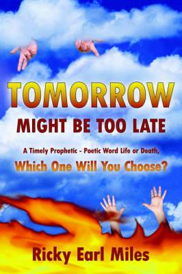 Tomorrow Might Be Too Late: A Timely Prophetic - Poetic Word Life or Death, Which One Will You Choose?