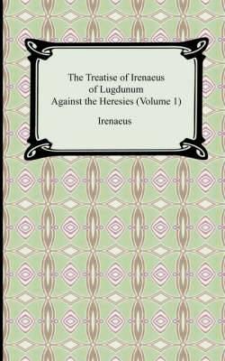 The Treatise of Irenaeus of Lugdunum Against the Heresies (Volume 1)