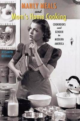 Manly Meals and Mom's Home Cooking: Cookbooks and Gender in Modern America