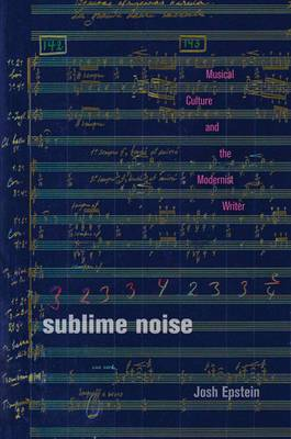 Sublime Noise: Musical Culture and the Modernist Writer
