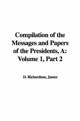 A Compilation of the Messages and Papers of the Presidents: Volume 1, Part 2