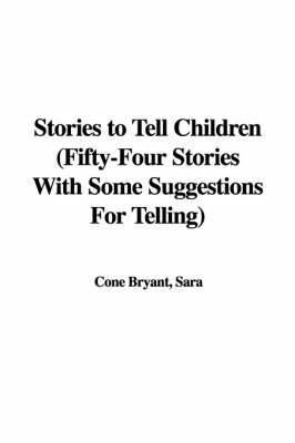 Stories to Tell Children (Fifty-Four Stories with Some Suggestions for Telling)