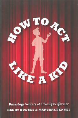 How to Act Like a Kid: Backstage Secrets from a Young Performer