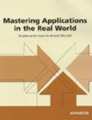 Mastering Applications in the Real World: Discipline-Specific Projects for Microsoft Office 2007 Advanced