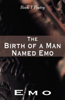 The Birth of a Man Named Emo: Book 1 Poetry