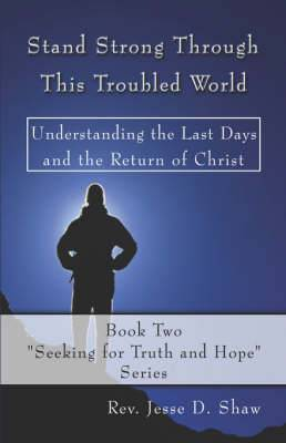 Stand Strong Through This Troubled World: Understanding the Last Days and the Return of Christ: Book Two, Seeking for Truth and Hope Series