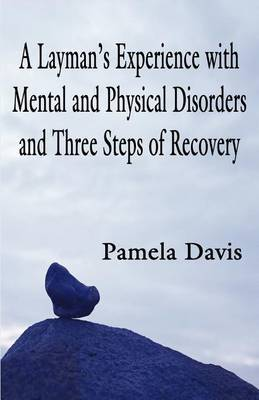 A Layman's Experience with Mental and Physical Disorders and Three Steps of Recovery