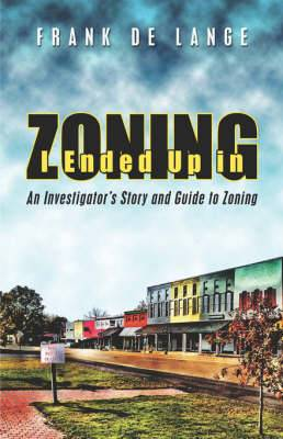 I Ended Up in Zoning: An Investigator's Story and Guide to Zoning
