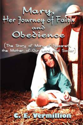 Mary, Her Journey of Faith and Obedience: The Story of Mary of Nazareth, the Mother of Our Lord and Savior