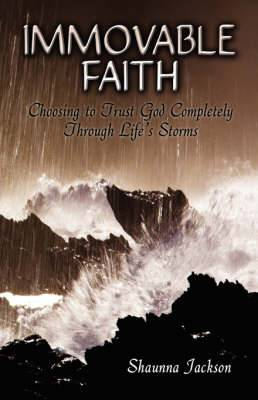 Immovable Faith: Choosing to Trust God Completely Through Life's Storms