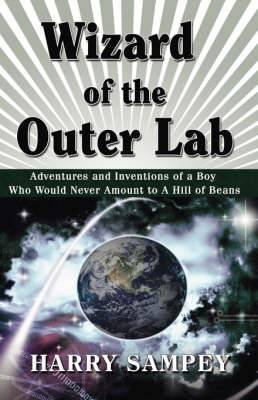 Wizard of the Outer Lab: Adventures and Inventions of a Boy Who Would Never Amount to a Hill of Beans