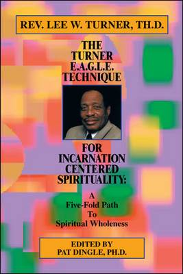 The Turner E.A.G.L.E. Technique for Incarnation Centered Spirituality: A Five-fold Path to Spiritual Wholeness