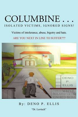 Columbine... Isolated Victims, Ignored Signs.: Victims of Intolerance, Abuse, Bigotry and Hate.