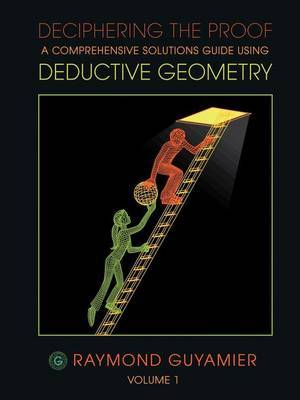 Deciphering the Proof: A Comprehensive Solutions Guide Using Deductive Geometry Volume 1