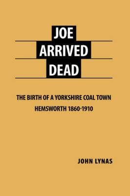 Joe Arrived Dead: The Birth of a Yorkshire Coal Town Hemsworth 1860-1910