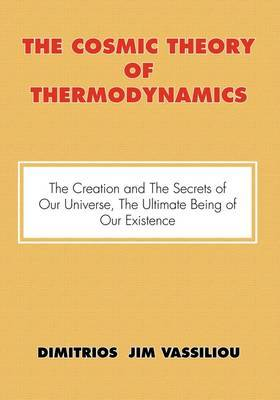 The Cosmic Theory of Thermodynamics the Creation and the Secrets of Our Universe, the Ultimate Being of Our Existence