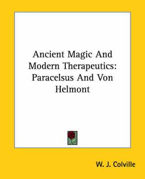 Ancient Magic and Modern Therapeutics: Paracelsus and Von Helmont